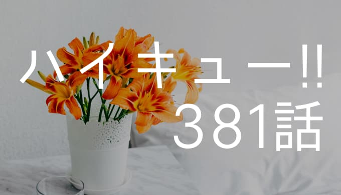 ハイキュー!!ネタバレ 381話「呉越同舟」