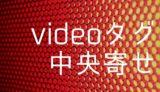HTMLのvideoタグの動画を中央寄せにする方法