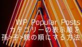 WordPress Popular Posts カテゴリーの表示順を孫 > 子 > 親の順にする方法
