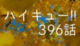 ハイキュー ネタバレ感想 最新396話【びっくり、日向の左でツーアタック炸裂!】
