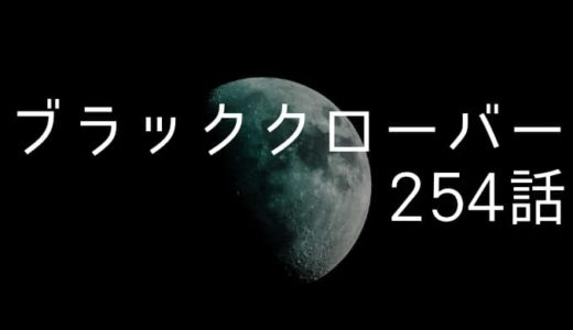 ブラッククローバー ネタバレ感想最新254話【メギキュラ封緘失敗、それでも諦めないのが私の魔法だ】